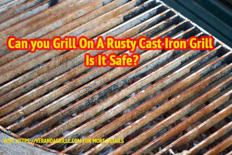 Can you Grill On A Rusty Cast Iron Grill |Is It Safe?